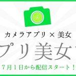 【カメラアプリ×美女】アプリ美女ン。の配信が7月1日よりスタート!