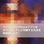 パソコンからiPhoneアプリをダウンロードして同期する方法を再確認しよう!【iPhoneの使い方】