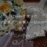 iPhoneを使った結婚式の余興ムービーの作り方