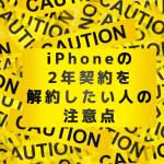 iPhoneの2年契約を解約したい人の注意点