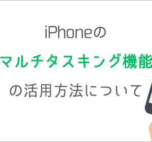 iPhoneのマルチタスキング機能の活用方法について